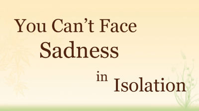 You Can't Face Sadness in Isolation