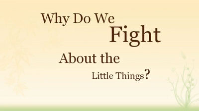 Why Do We Fight About the Little Things?
