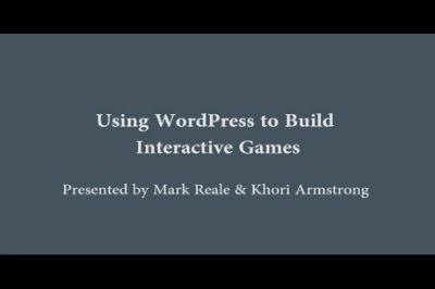 Mark Reale & Khori Armstrong: Using WordPress to Build Interactive Games