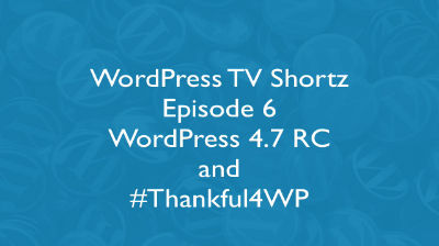 WordPress TV Shortz Episode 6 – WordPress 4.7 RC and Thankful4WP