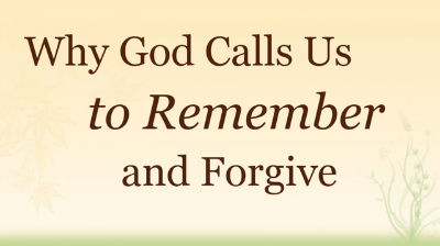 Why God Calls Us to Remember and Forgive