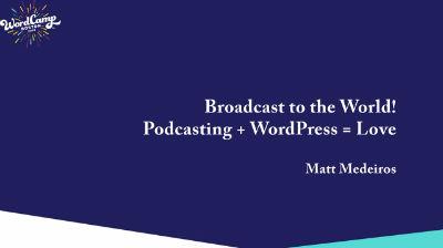 Matt Medeiros: Broadcast to the world! Podcasting + WordPress = ❤️